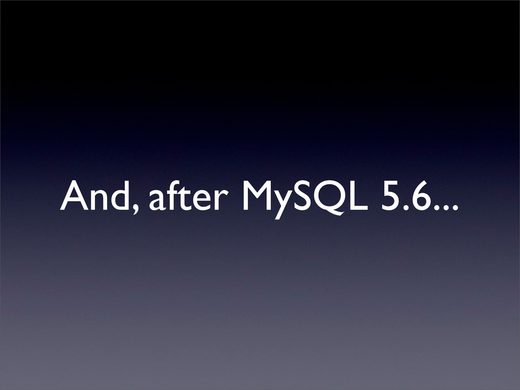 And, after MySQL 5.6...