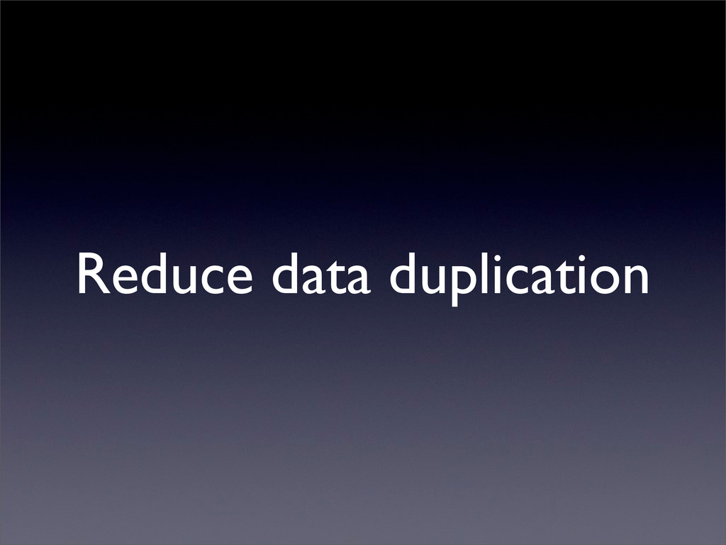 Reduce data duplication