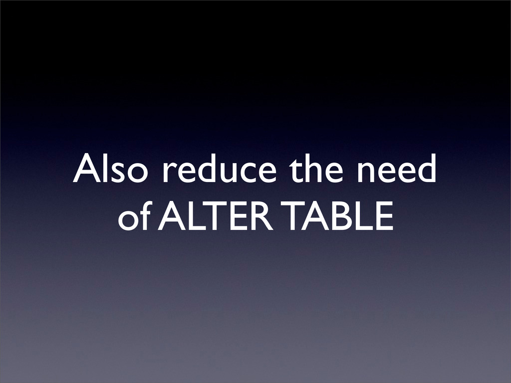 Also reduce the need of ALTER TABLE