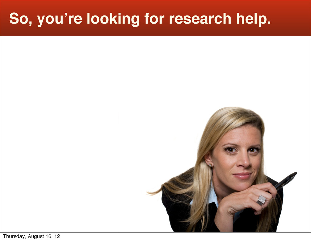 So, you're looking for research help. Thursday,...
