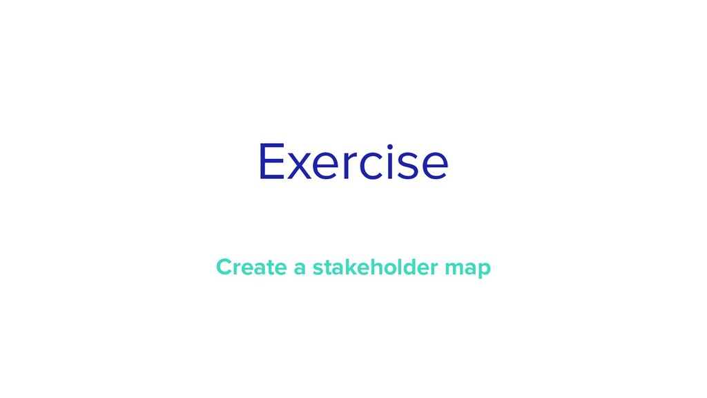 Exercise Create a stakeholder map
