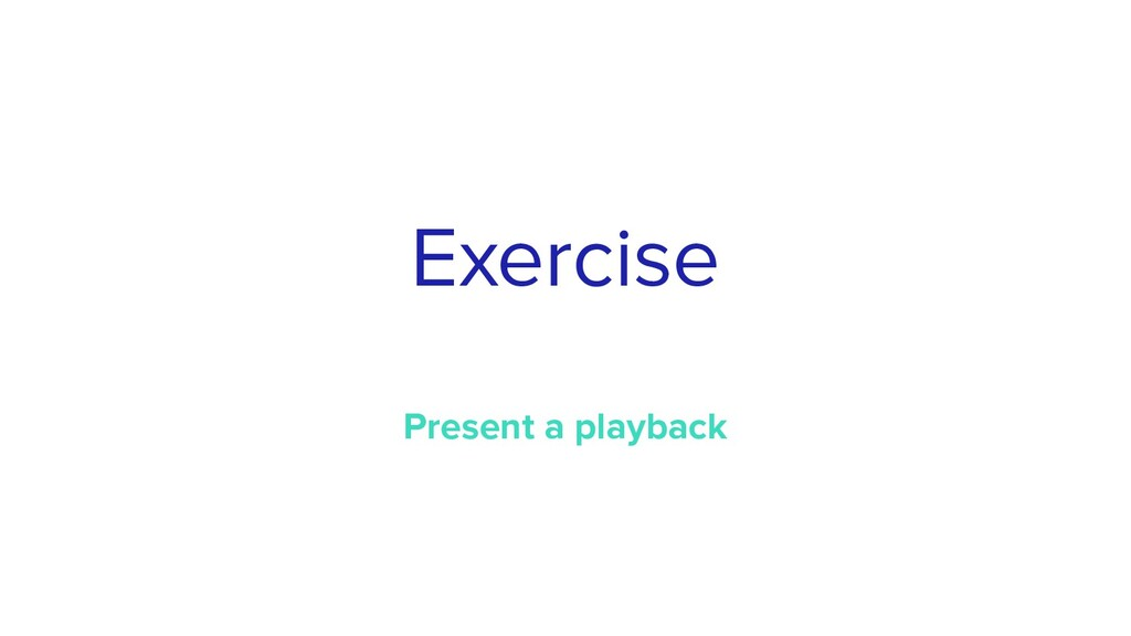 Exercise Present a playback