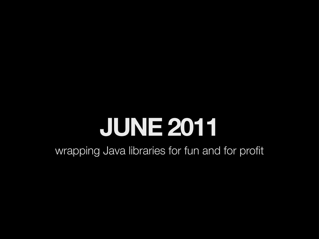 JUNE 2011 wrapping Java libraries for fun and f...