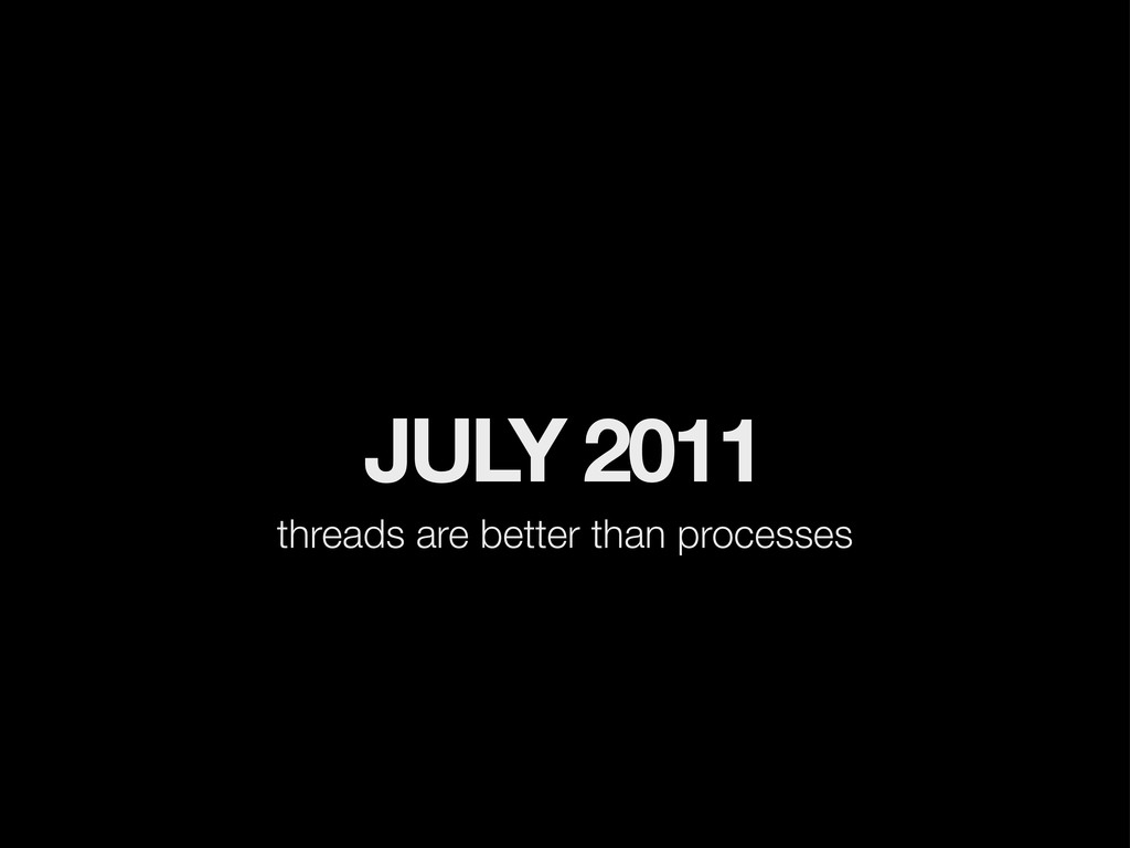 JULY 2011 threads are better than processes