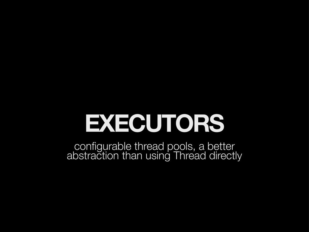 EXECUTORS configurable thread pools, a better ab...