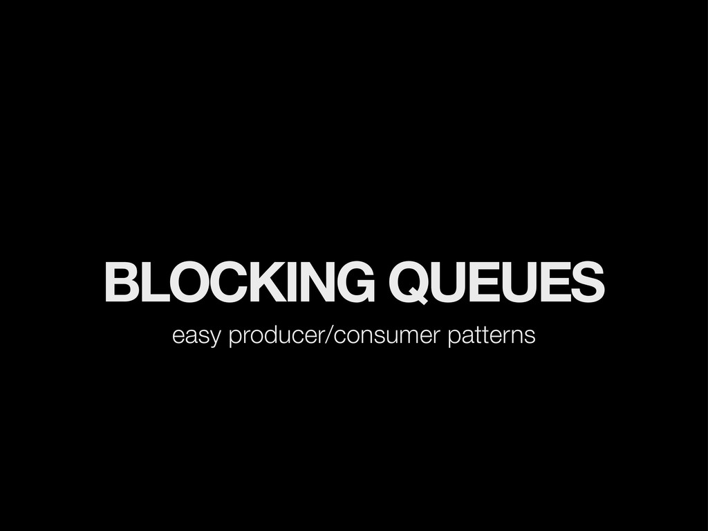 BLOCKING QUEUES easy producer/consumer patterns