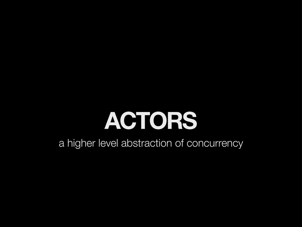 ACTORS a higher level abstraction of concurrency
