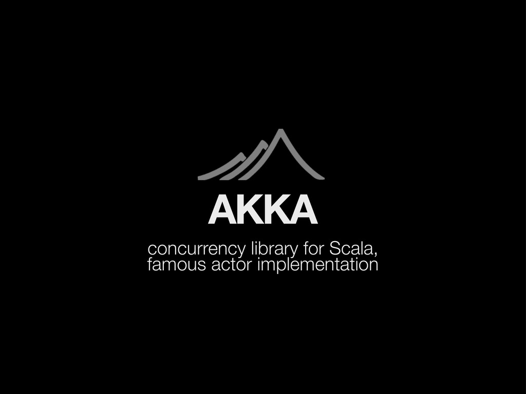 AKKA concurrency library for Scala, famous acto...
