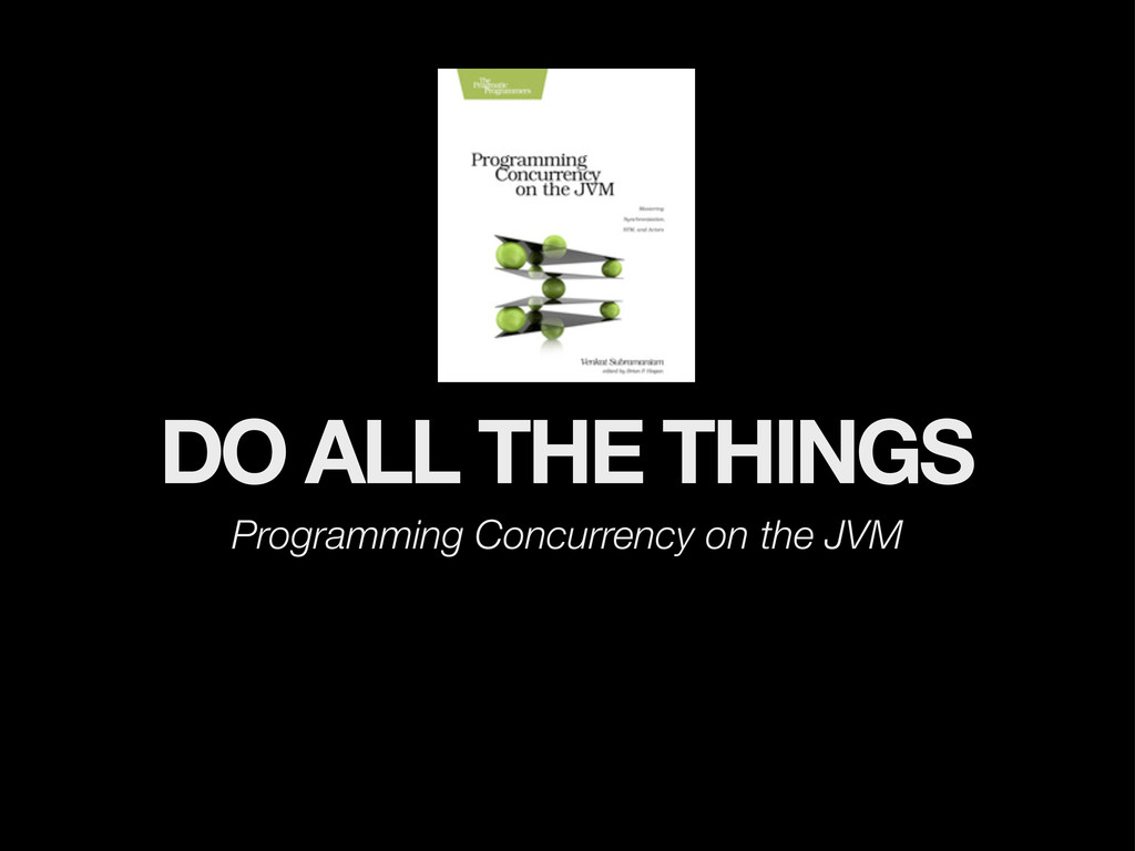 DO ALL THE THINGS Programming Concurrency on th...