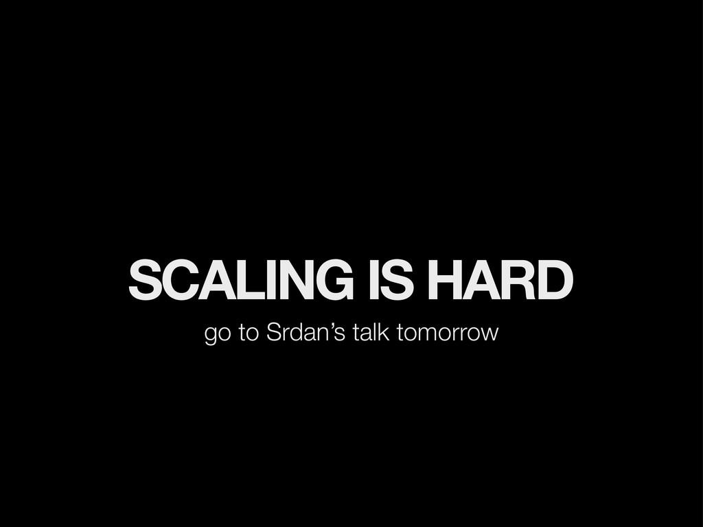SCALING IS HARD go to Srdan's talk tomorrow