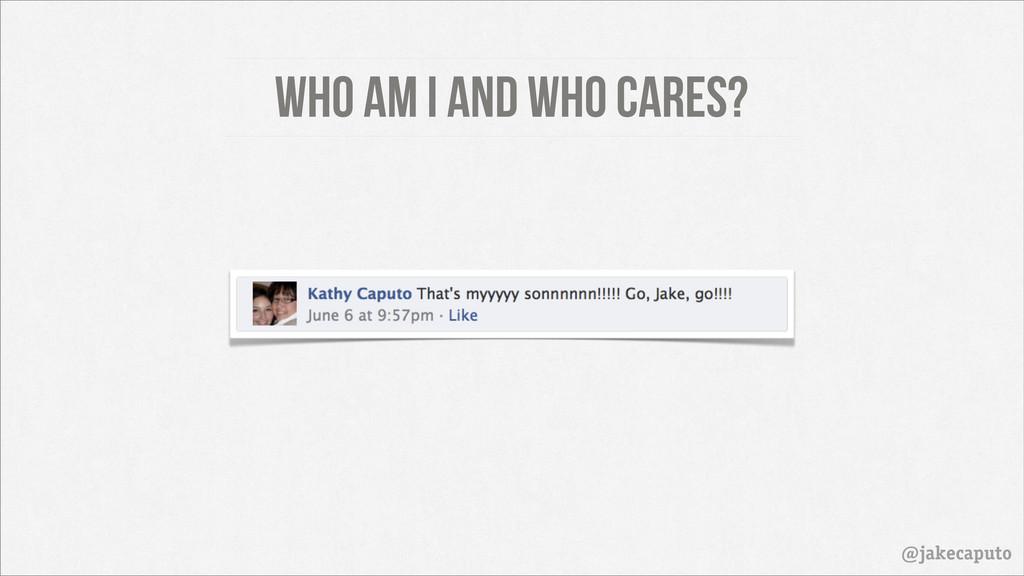 Who am I and who cares? @jakecaputo