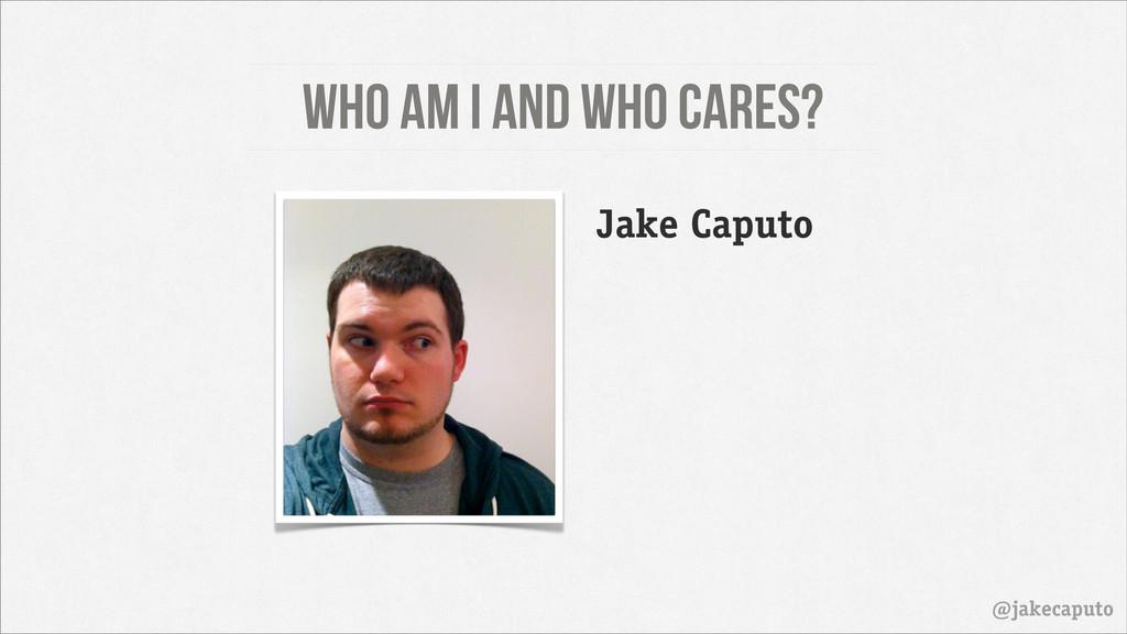 Who am I and who cares? @jakecaputo Jake Caputo