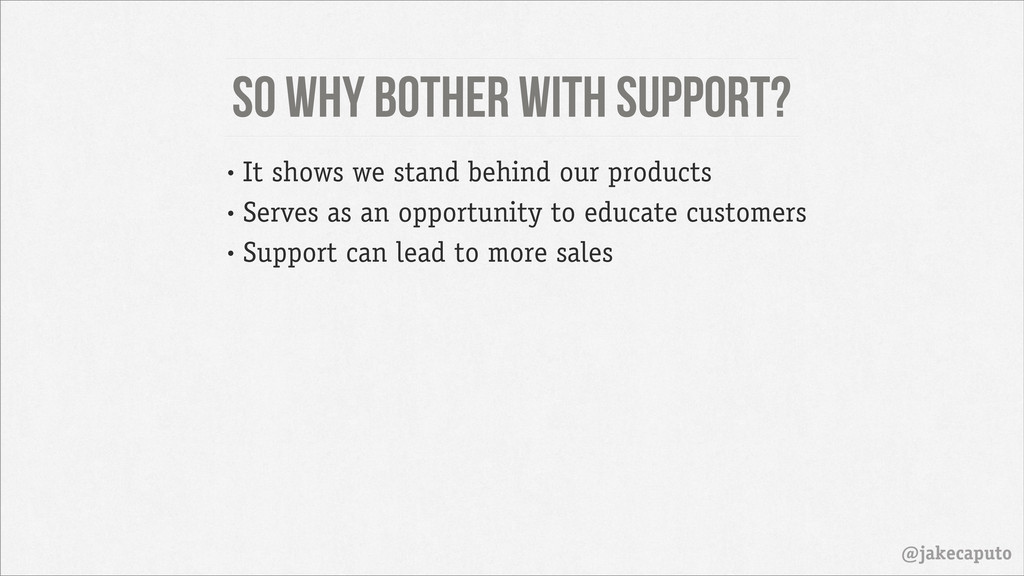 So why bother with support? @jakecaputo • It sh...
