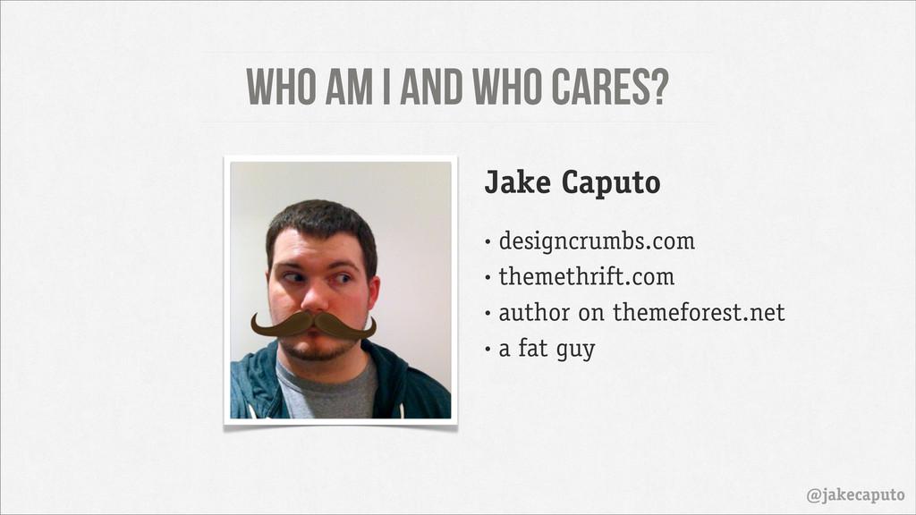 Who am I and who cares? @jakecaputo Jake Caputo...