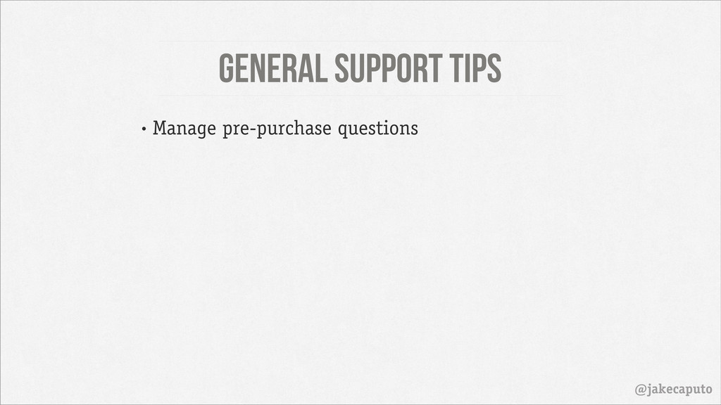 General Support Tips @jakecaputo • Manage pre-p...