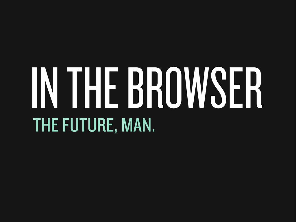 IN THE BROWSER THE FUTURE, MAN.