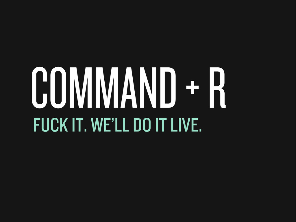 COMMAND + R FUCK IT. WE'LL DO IT LIVE.