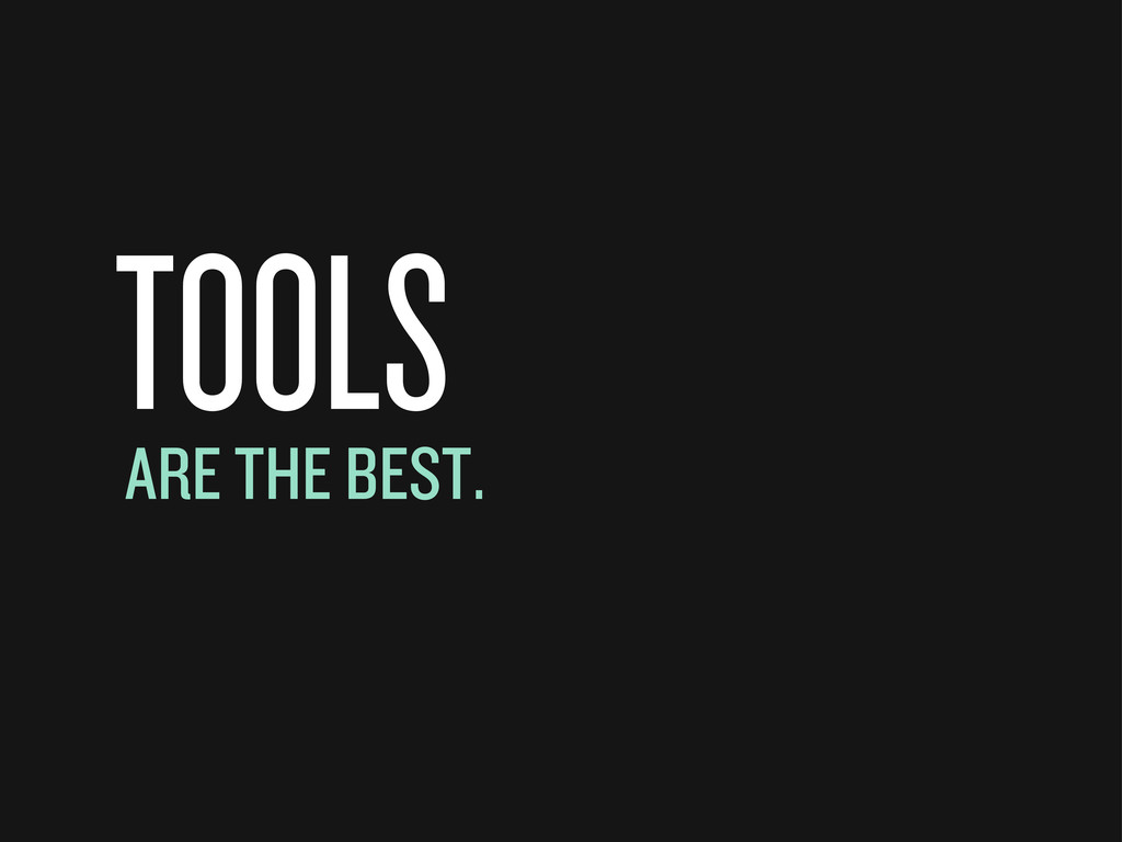 TOOLS ARE THE BEST.