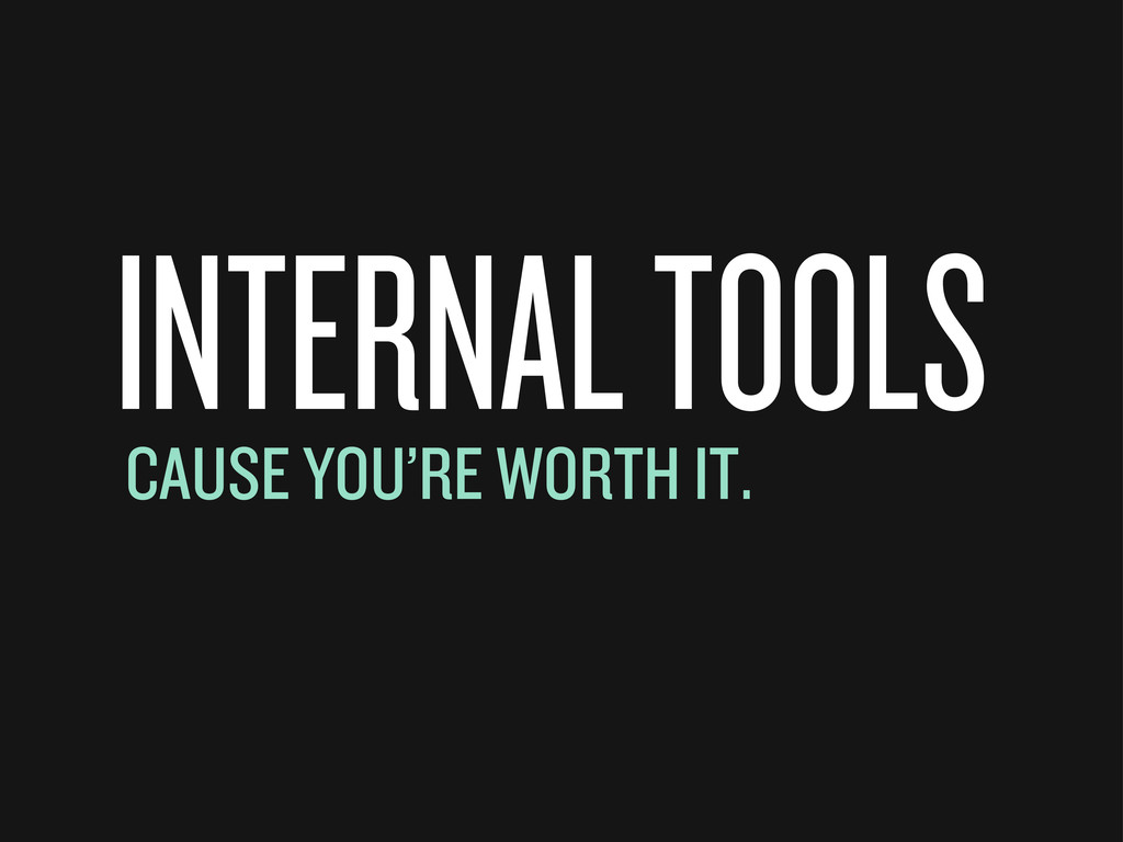 INTERNAL TOOLS CAUSE YOU'RE WORTH IT.
