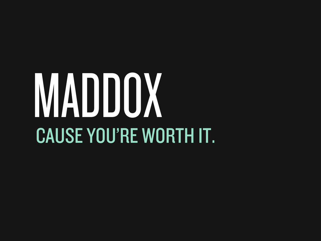 MADDOX CAUSE YOU'RE WORTH IT.