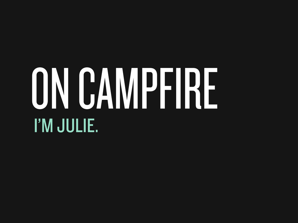 ON CAMPFIRE I'M JULIE.