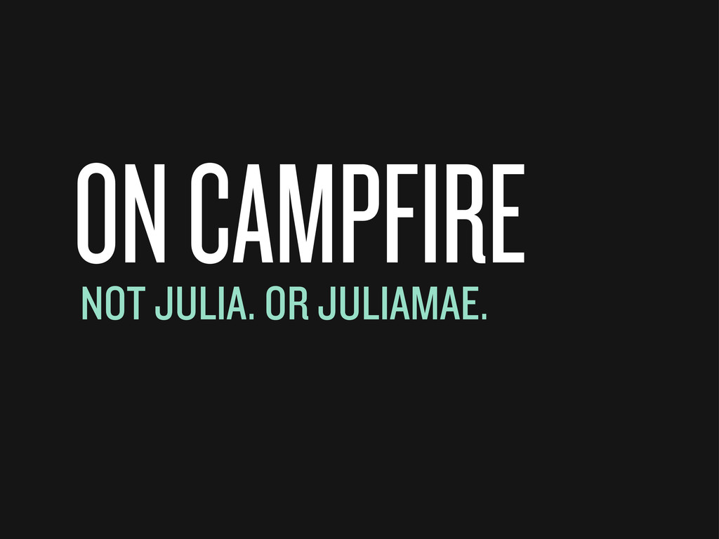 ON CAMPFIRE NOT JULIA. OR JULIAMAE.