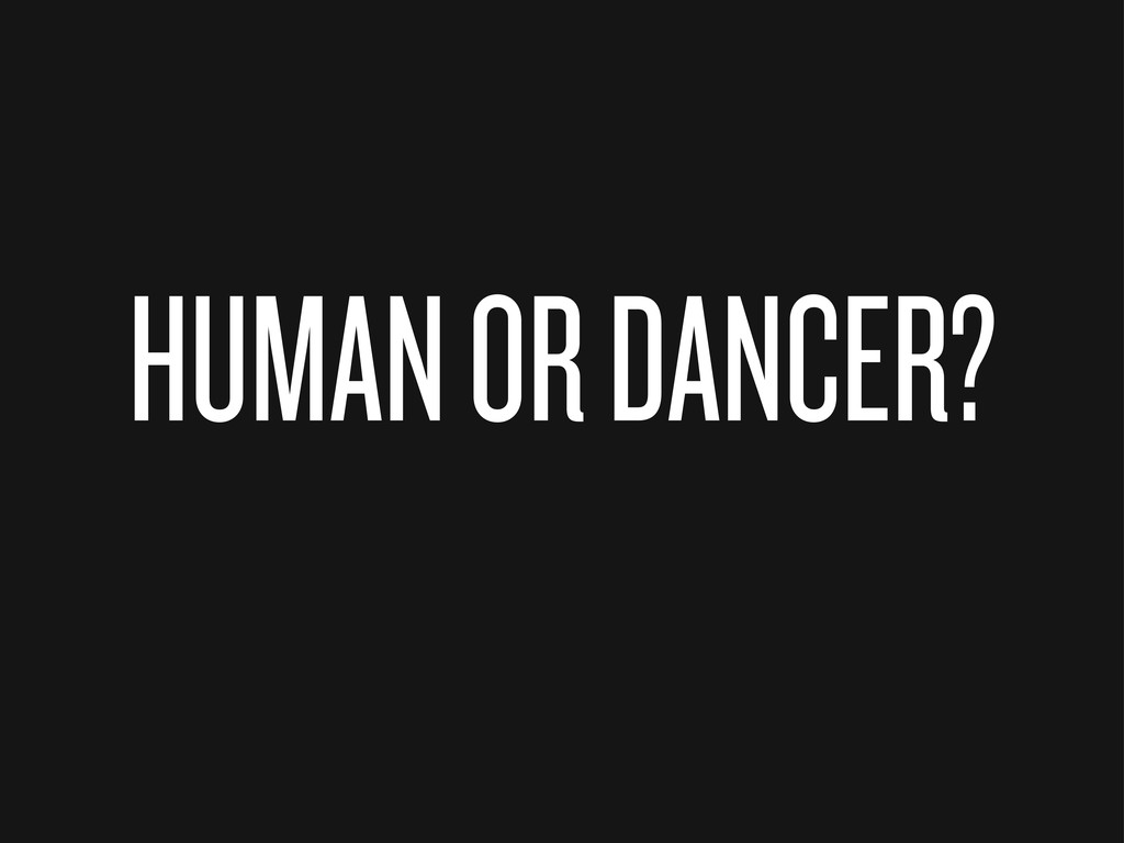 HUMAN OR DANCER?