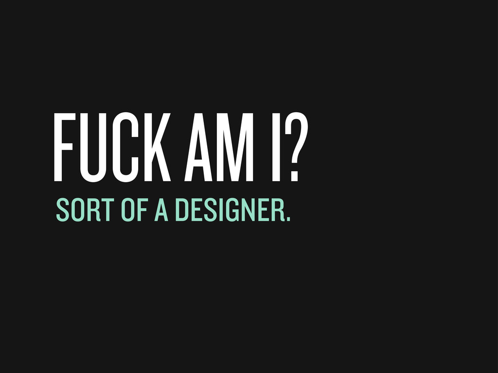 FUCK AM I? SORT OF A DESIGNER.