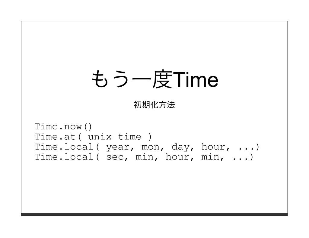 もう⼀度Time 初期化⽅法 Time.now() Time.at( unix time ) ...
