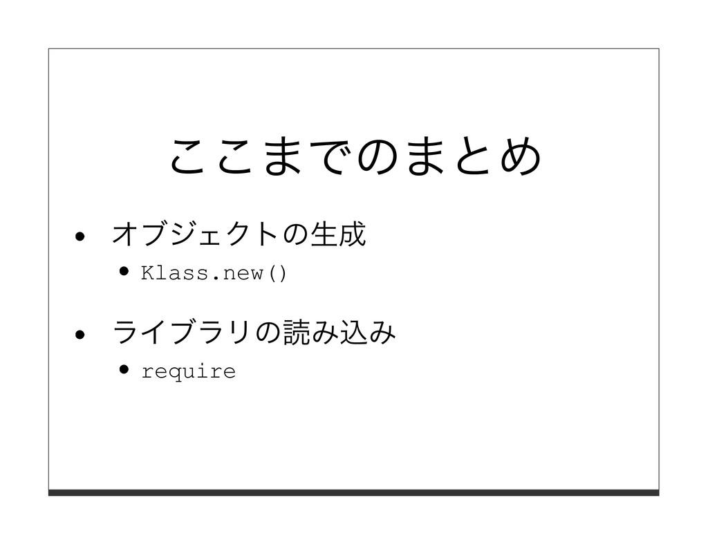ここまでのまとめ オブジェクトの⽣成 Klass.new() ライブラリの読み込み requi...
