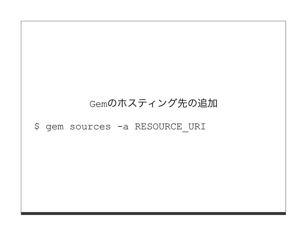 Gemのホスティング先の追加 $ gem sources -a RESOURCE_URI