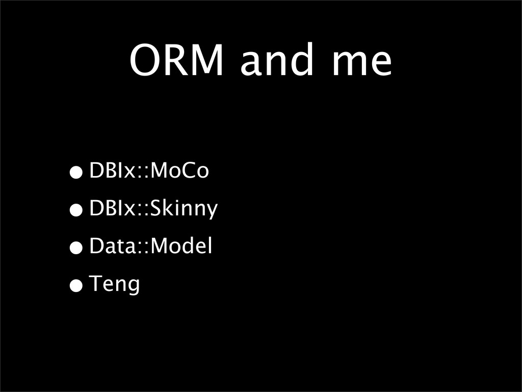 ORM and me •DBIx::MoCo •DBIx::Skinny •Data::Mod...