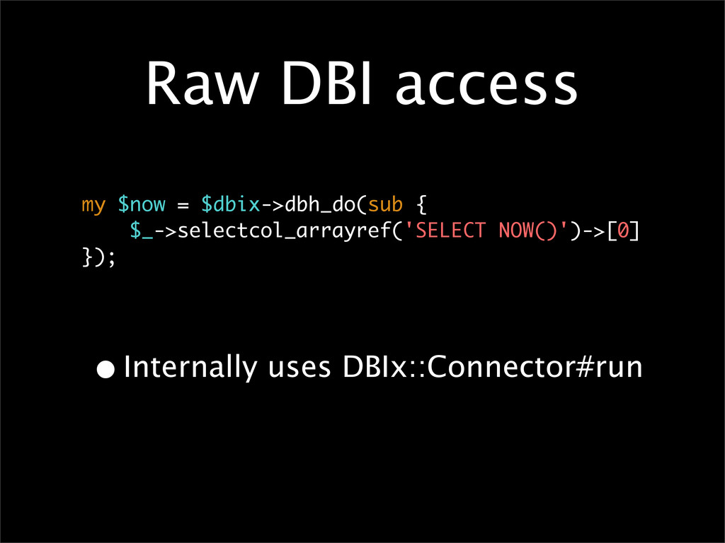 Raw DBI access •Internally uses DBIx::Connector...
