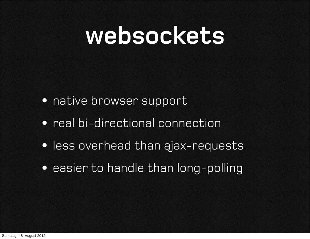 websockets •native browser support •real bi-dir...