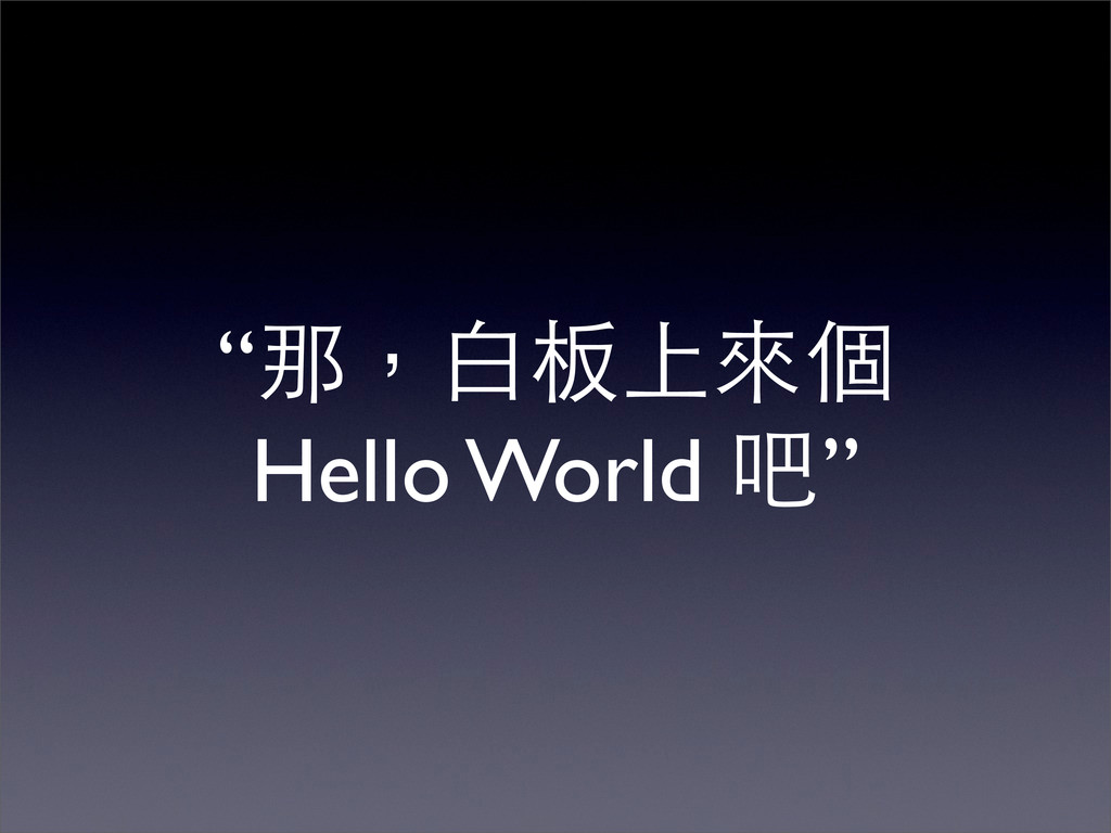 """""""那,白板上來個 Hello World 吧"""""""