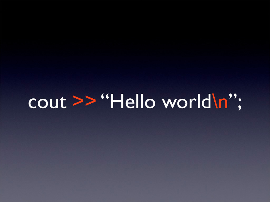 "cout >> ""Hello world\n"";"