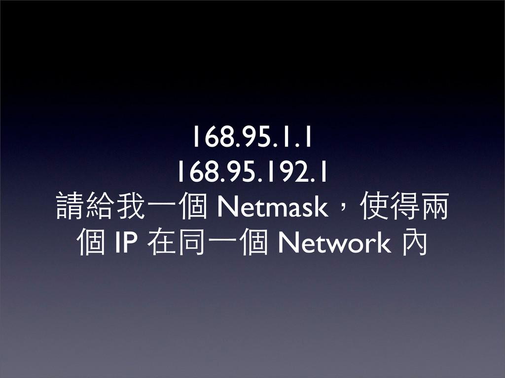 168.95.1.1 168.95.192.1 請給我⼀一個 Netmask,使得兩 個 IP...