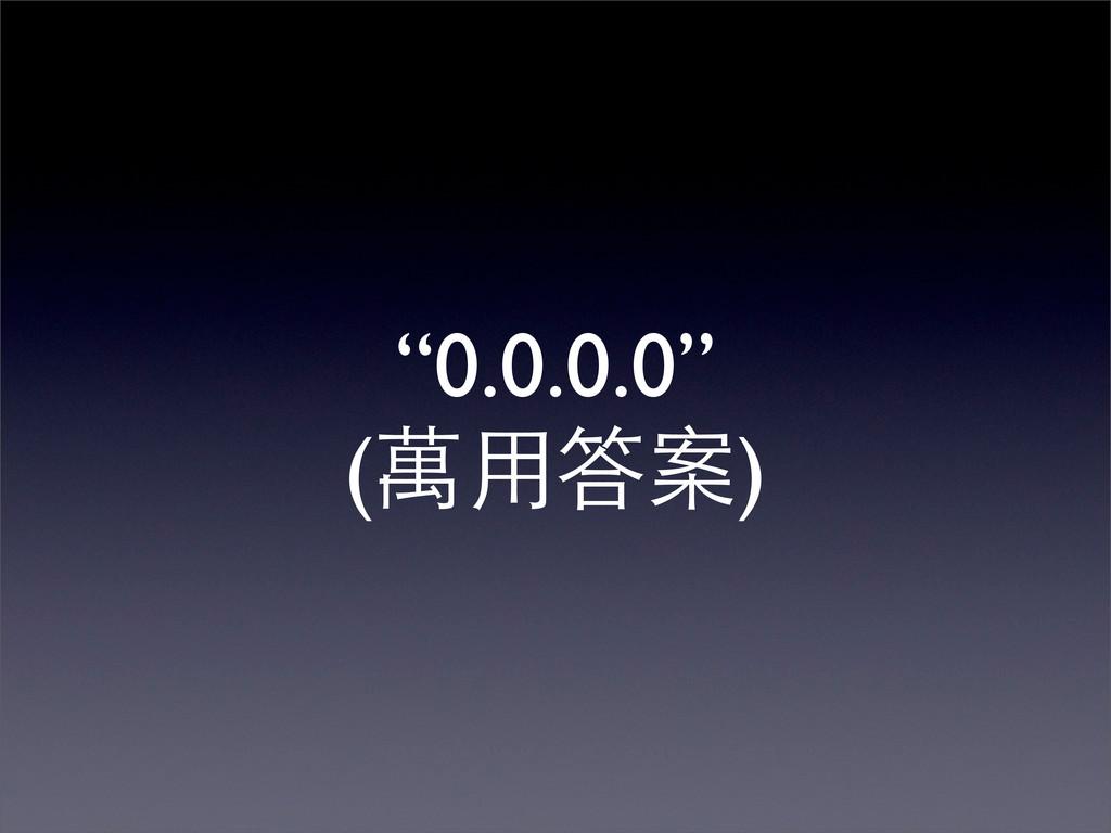 """""""0.0.0.0"""" (萬用答案)"""