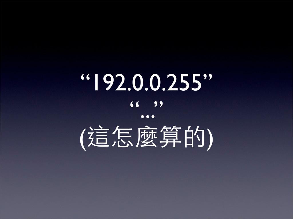 """""""192.0.0.255"""" """"..."""" (這怎麼算的)"""