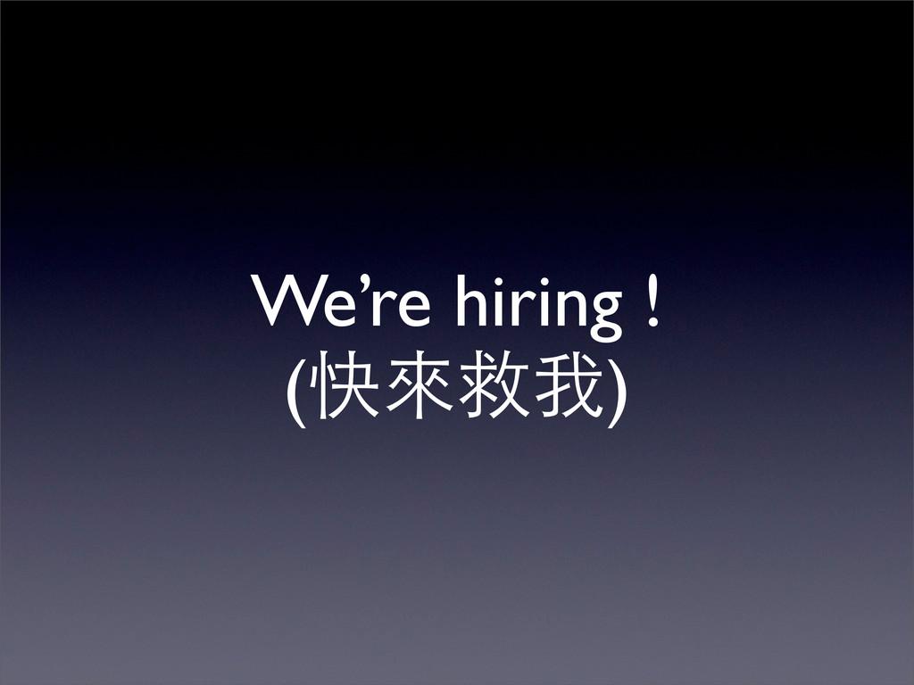 We're hiring ! (快來救我)