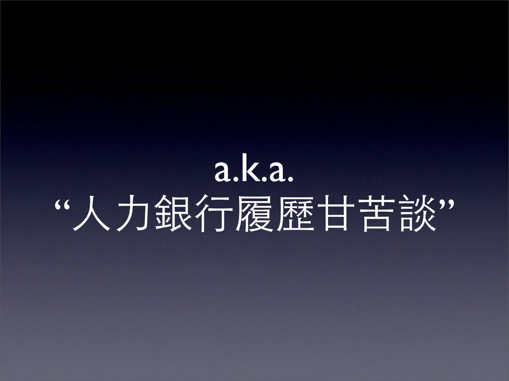 """a.k.a. """"人力銀行履歷甘苦談"""""""