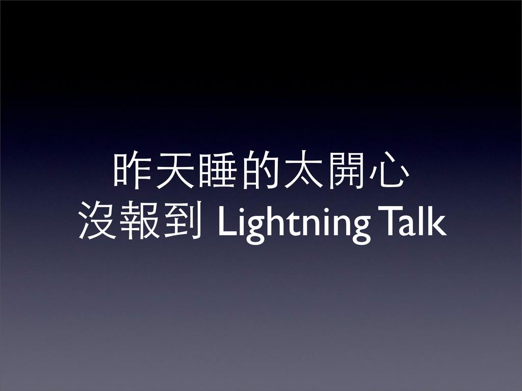 昨天睡的太開心 沒報到 Lightning Talk