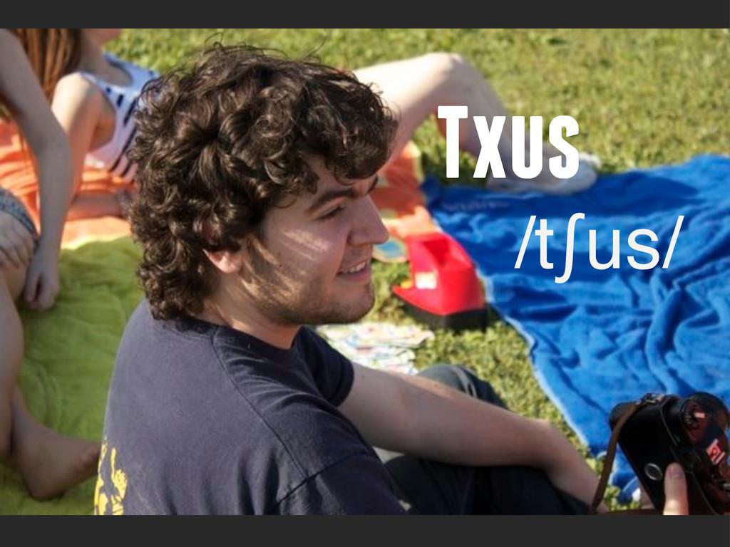 Txus /tʃus/