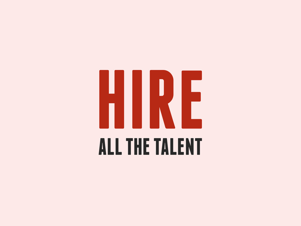 HIRE ALL THE TALENT