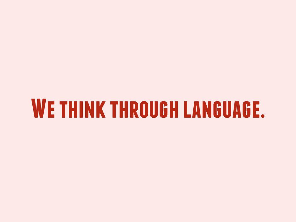 We think through language.
