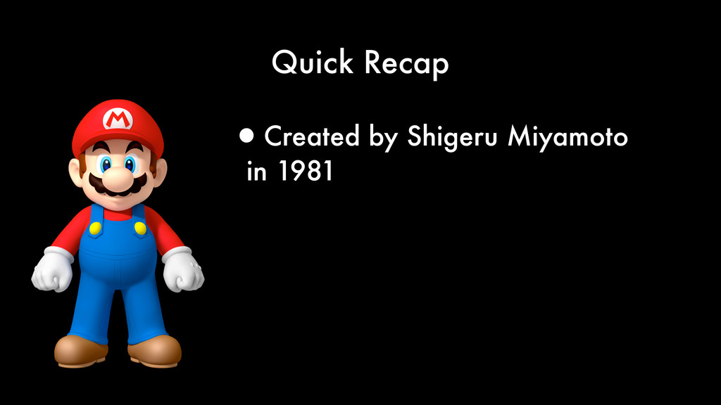 Quick Recap •Created by Shigeru Miyamoto in 1981