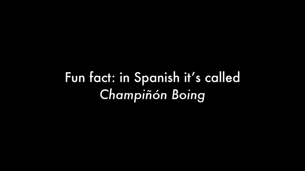 Fun fact: in Spanish it's called Champiñón Boing