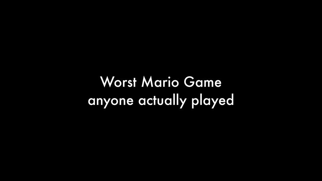 Worst Mario Game anyone actually played