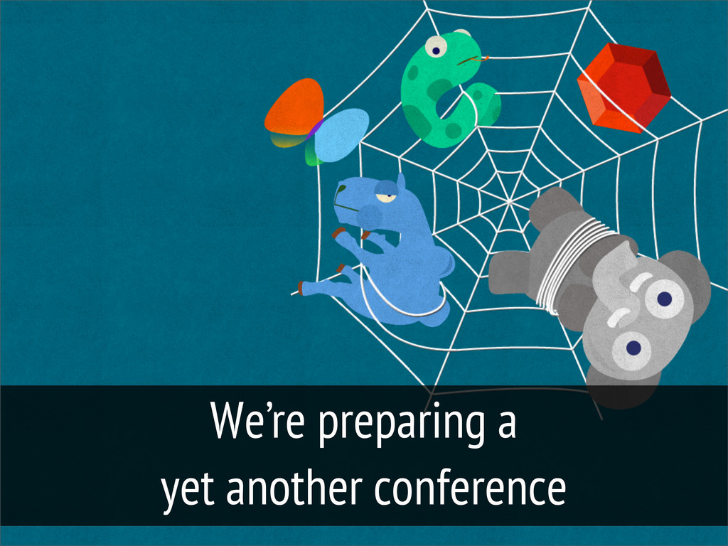 We're preparing a yet another conference