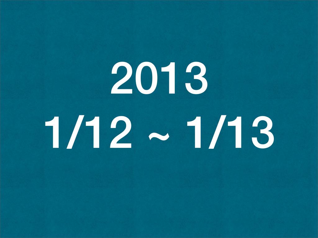 2013 1/12 ~ 1/13